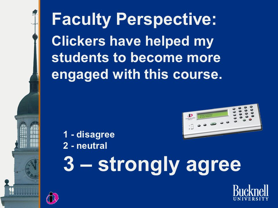 1 - disagree 2 - neutral 3 – strongly agree Student Perspective: I like using clickers in class – I learn more and they help me stay focused.