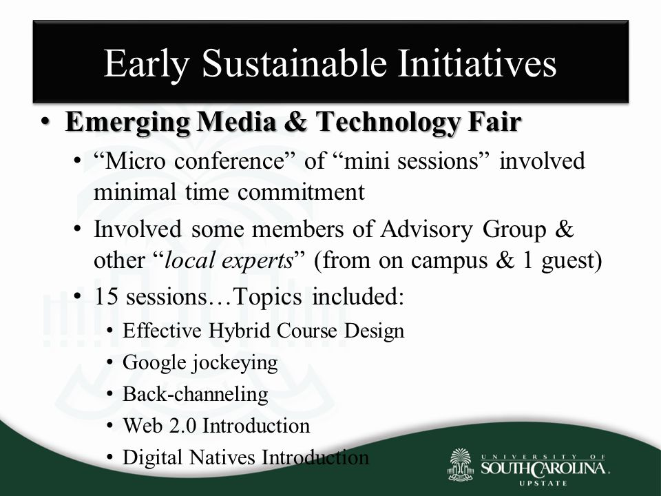 Early Sustainable Initiatives Emerging Media & Technology Fair Emerging Media & Technology Fair Micro conference of mini sessions involved minimal time commitment Involved some members of Advisory Group & other local experts (from on campus & 1 guest) 15 sessions…Topics included: Effective Hybrid Course Design Google jockeying Back-channeling Web 2.0 Introduction Digital Natives Introduction
