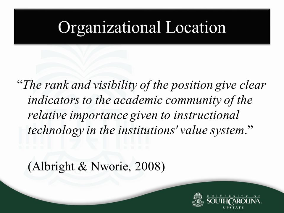 Organizational Location The rank and visibility of the position give clear indicators to the academic community of the relative importance given to instructional technology in the institutions value system. (Albright & Nworie, 2008)