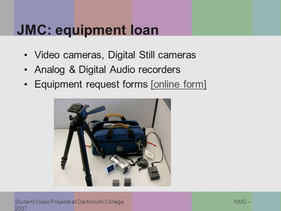 Student Video Projects at Dartmouth College NMC - 2007 JMC: equipment loan Video cameras, Digital Still cameras Analog & Digital Audio recorders Equip