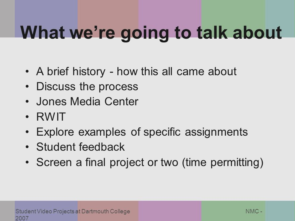 Student Video Projects at Dartmouth College NMC - 2007 What we're going to talk about A brief history - how this all came about Discuss the process Jo