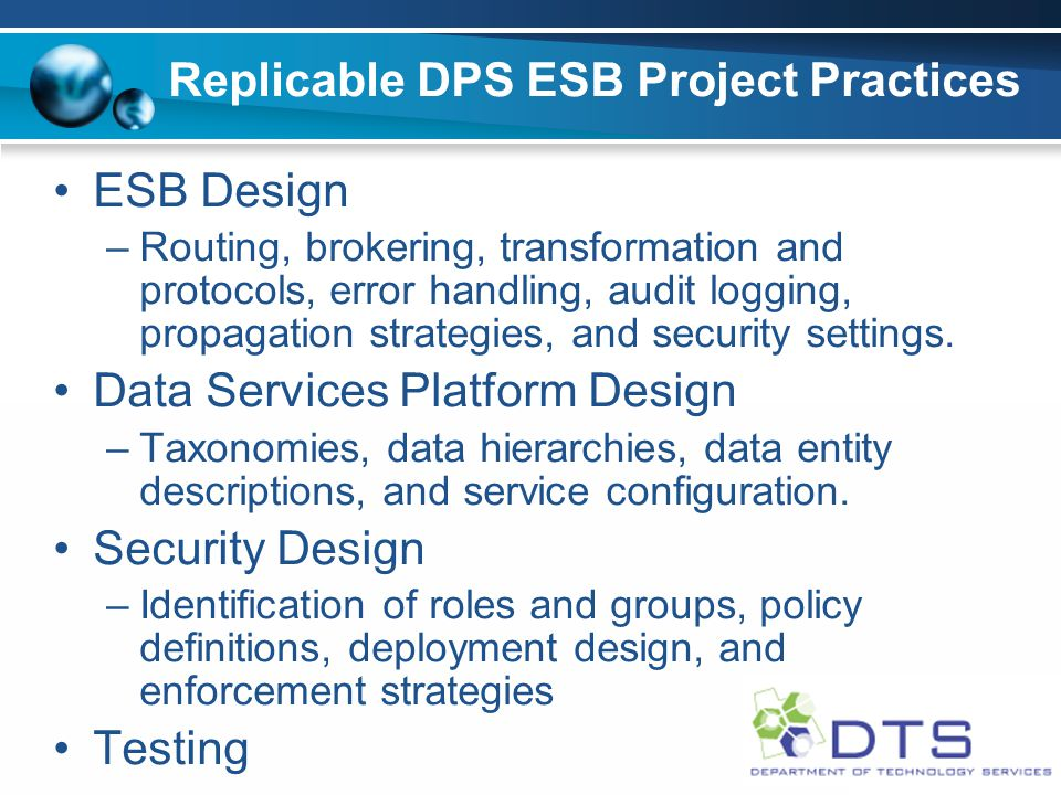 Replicable DPS ESB Project Practices ESB Design –Routing, brokering, transformation and protocols, error handling, audit logging, propagation strategies, and security settings.