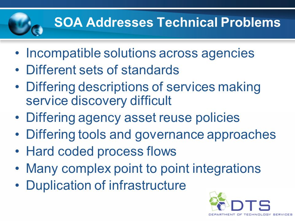 SOA Addresses Technical Problems Incompatible solutions across agencies Different sets of standards Differing descriptions of services making service discovery difficult Differing agency asset reuse policies Differing tools and governance approaches Hard coded process flows Many complex point to point integrations Duplication of infrastructure
