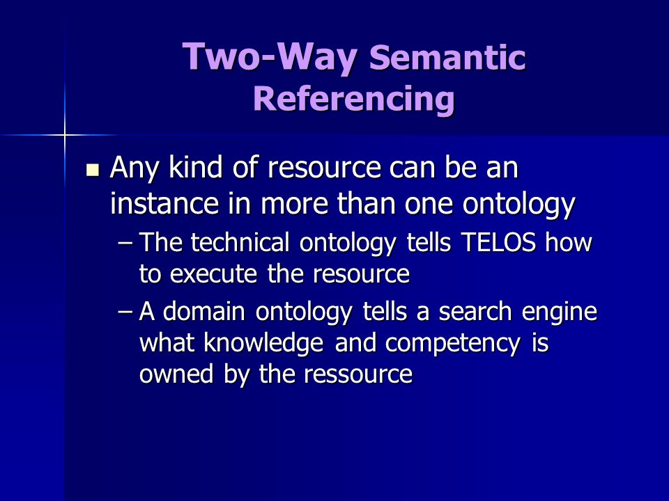 Two-Way Semantic Referencing Any kind of resource can be an instance in more than one ontology Any kind of resource can be an instance in more than one ontology –The technical ontology tells TELOS how to execute the resource –A domain ontology tells a search engine what knowledge and competency is owned by the ressource