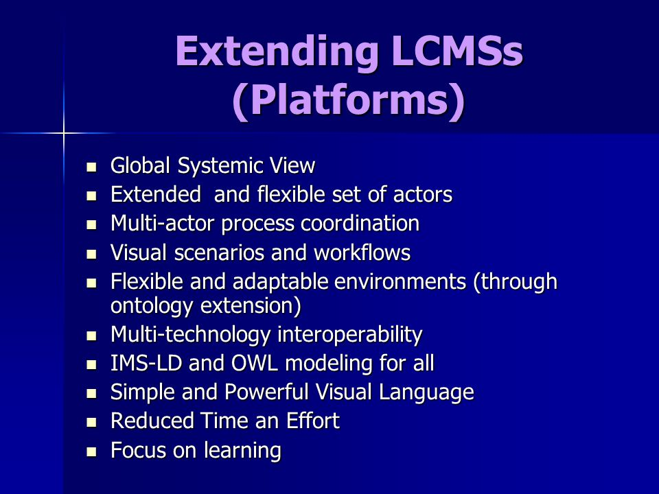 Extending LCMSs (Platforms) Global Systemic View Global Systemic View Extended and flexible set of actors Extended and flexible set of actors Multi-actor process coordination Multi-actor process coordination Visual scenarios and workflows Visual scenarios and workflows Flexible and adaptable environments (through ontology extension) Flexible and adaptable environments (through ontology extension) Multi-technology interoperability Multi-technology interoperability IMS-LD and OWL modeling for all IMS-LD and OWL modeling for all Simple and Powerful Visual Language Simple and Powerful Visual Language Reduced Time an Effort Reduced Time an Effort Focus on learning Focus on learning