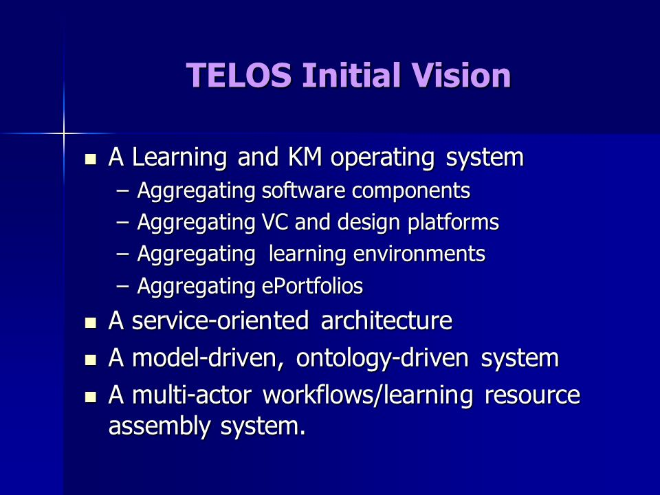 TELOS Initial Vision A Learning and KM operating system A Learning and KM operating system –Aggregating software components –Aggregating VC and design