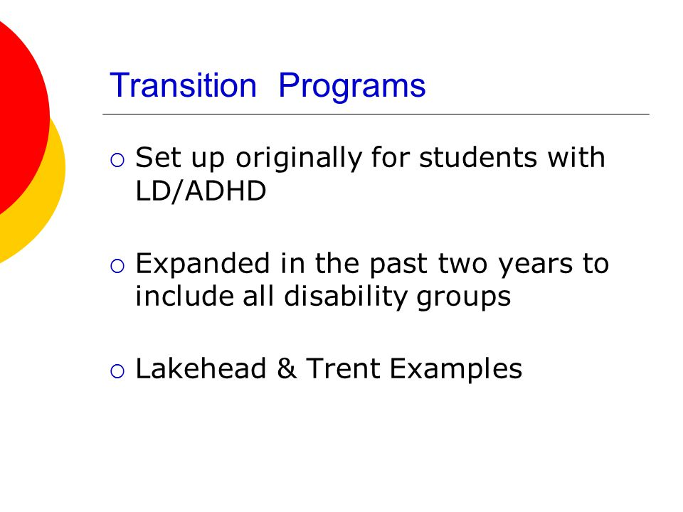 Support Transition Programs  Set up originally for students with LD/ADHD  Expanded in the past two years to include all disability groups  Lakehead & Trent Examples