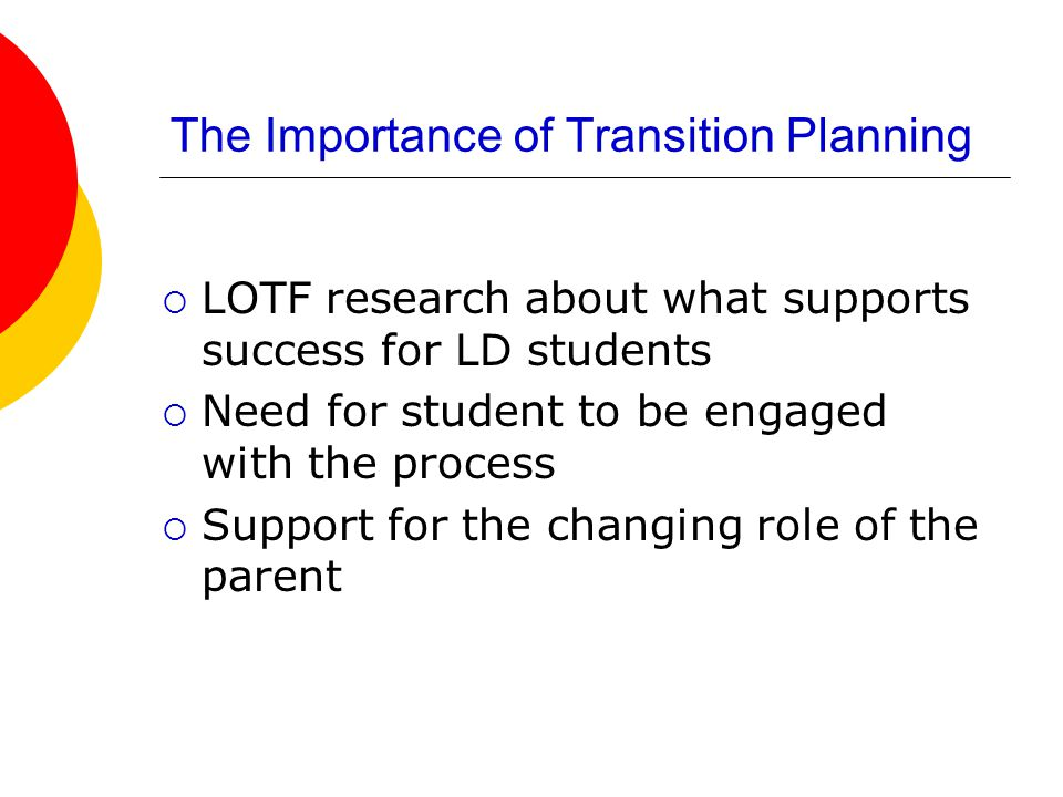 The Importance of Transition Planning  LOTF research about what supports success for LD students  Need for student to be engaged with the process  Support for the changing role of the parent