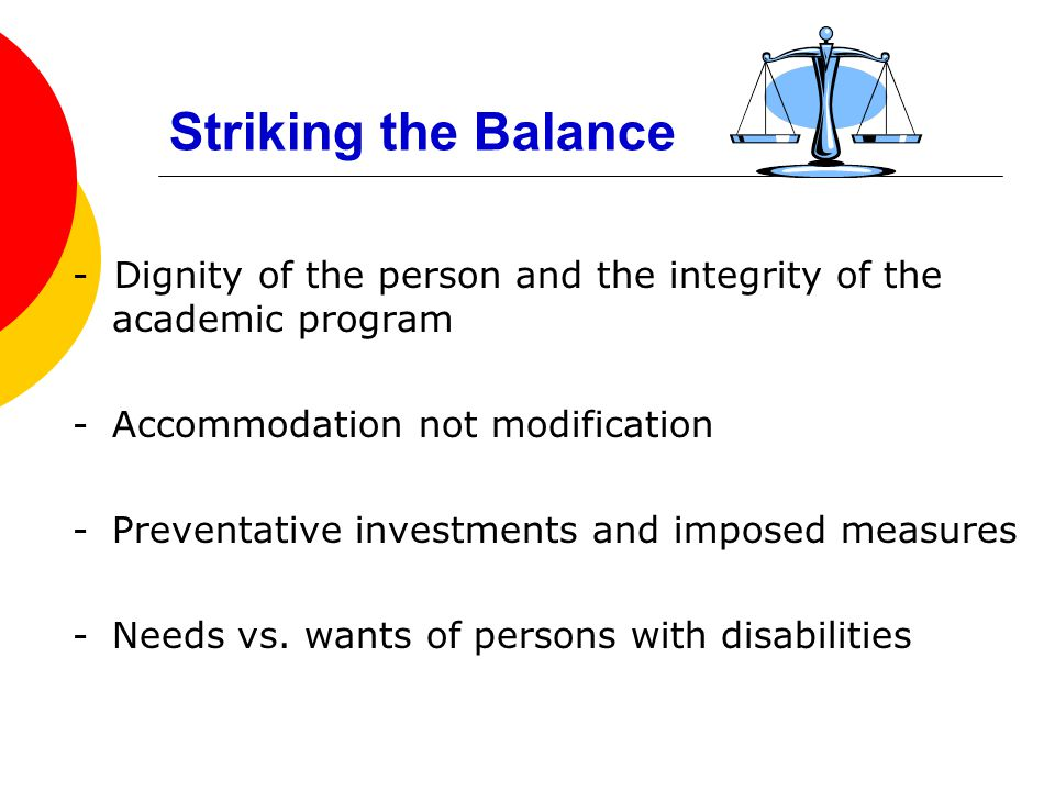 Striking the Balance - Dignity of the person and the integrity of the academic program -Accommodation not modification -Preventative investments and imposed measures -Needs vs.