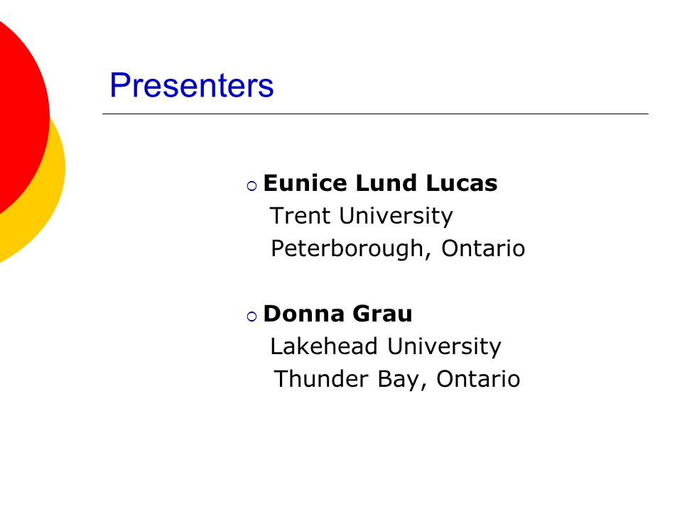  Eunice Lund Lucas Trent University Peterborough, Ontario  Donna Grau Lakehead University Thunder Bay, Ontario Presenters