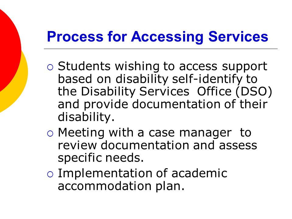 Process for Accessing Services  Students wishing to access support based on disability self-identify to the Disability Services Office (DSO) and provide documentation of their disability.