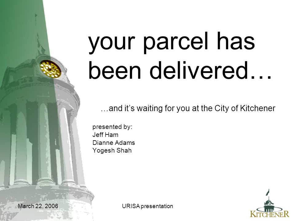 March 22, 2006URISA presentation your parcel has been delivered… …and it's waiting for you at the City of Kitchener presented by: Jeff Ham Dianne Adam