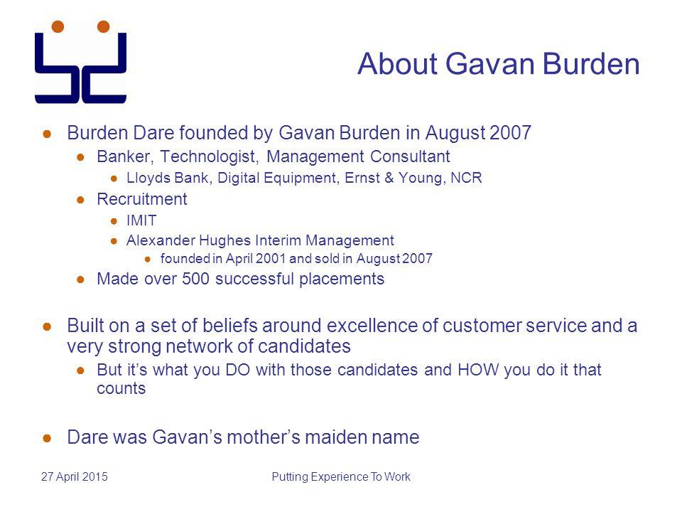 27 April 2015Putting Experience To Work About Gavan Burden ●Burden Dare founded by Gavan Burden in August 2007 ●Banker, Technologist, Management Consu