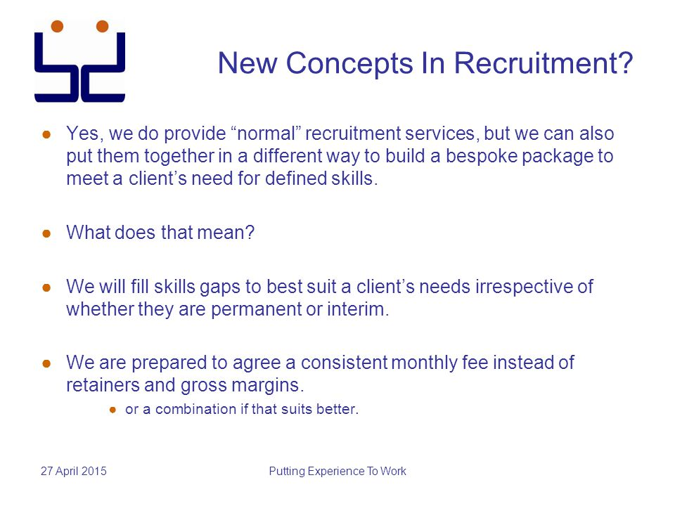 """27 April 2015Putting Experience To Work New Concepts In Recruitment? ●Y●Yes, we do provide """"normal"""" recruitment services, but we can also put them tog"""