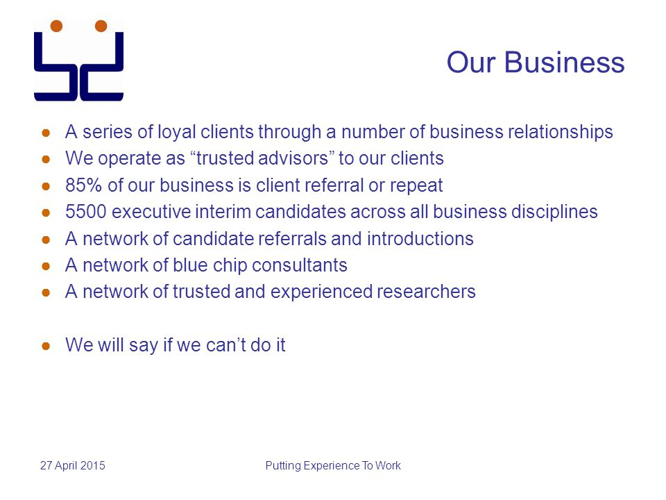 27 April 2015Putting Experience To Work Our Business ●A series of loyal clients through a number of business relationships ●We operate as trusted advisors to our clients ●85% of our business is client referral or repeat ●5500 executive interim candidates across all business disciplines ●A network of candidate referrals and introductions ●A network of blue chip consultants ●A network of trusted and experienced researchers ●We will say if we can't do it