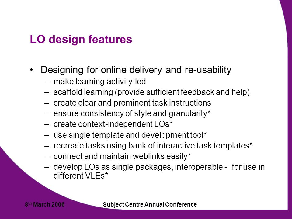 8 th March 2006Subject Centre Annual Conference LO design features Designing for online delivery and re-usability –make learning activity-led –scaffold learning (provide sufficient feedback and help) –create clear and prominent task instructions –ensure consistency of style and granularity* –create context-independent LOs* –use single template and development tool* –recreate tasks using bank of interactive task templates* –connect and maintain weblinks easily* –develop LOs as single packages, interoperable - for use in different VLEs*