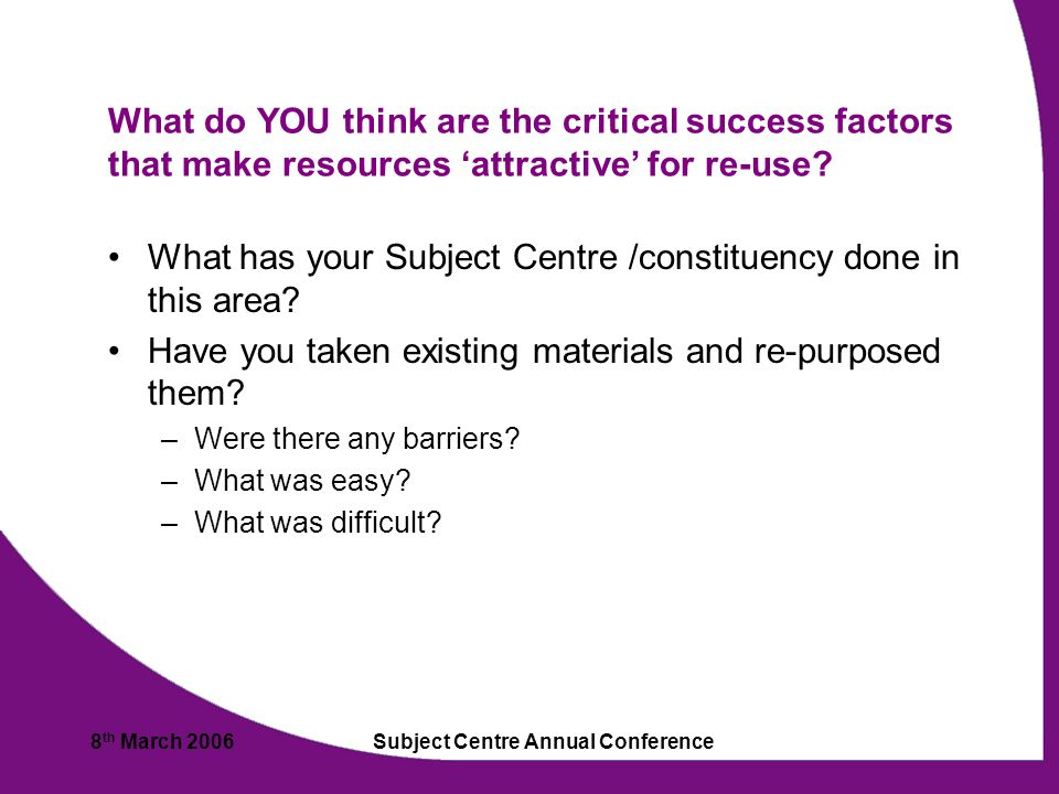 8 th March 2006Subject Centre Annual Conference What do YOU think are the critical success factors that make resources 'attractive' for re-use.