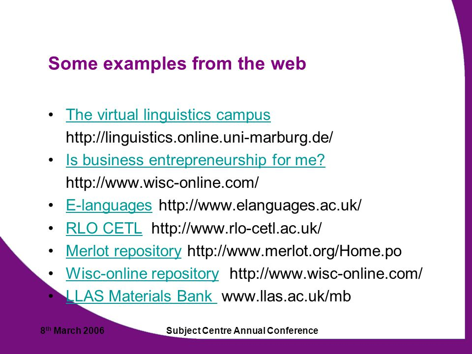 8 th March 2006Subject Centre Annual Conference Some examples from the web The virtual linguistics campus http://linguistics.online.uni-marburg.de/ Is business entrepreneurship for me.