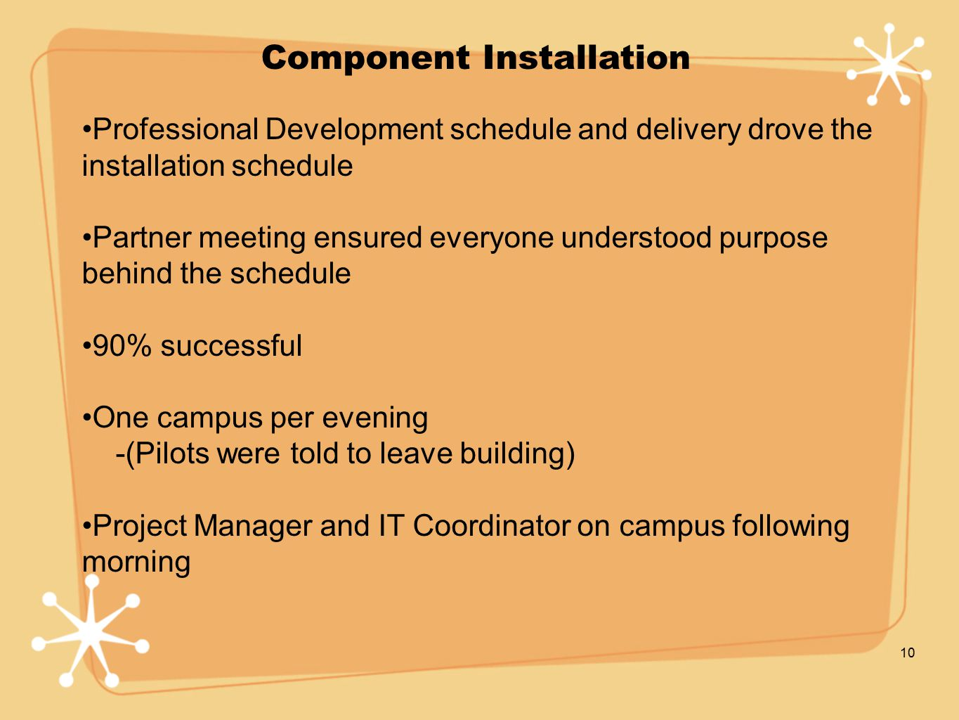 10 Component Installation Professional Development schedule and delivery drove the installation schedule Partner meeting ensured everyone understood purpose behind the schedule 90% successful One campus per evening -(Pilots were told to leave building) Project Manager and IT Coordinator on campus following morning