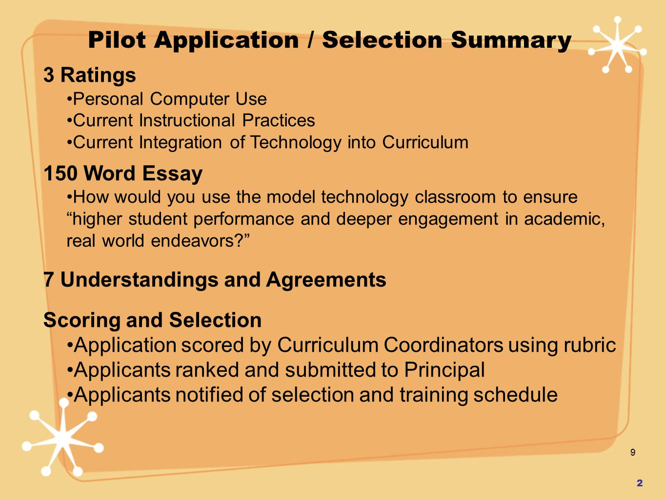 9 3 Ratings Personal Computer Use Current Instructional Practices Current Integration of Technology into Curriculum 150 Word Essay How would you use the model technology classroom to ensure higher student performance and deeper engagement in academic, real world endeavors? 7 Understandings and Agreements Scoring and Selection Application scored by Curriculum Coordinators using rubric Applicants ranked and submitted to Principal Applicants notified of selection and training schedule 2 Pilot Application / Selection Summary