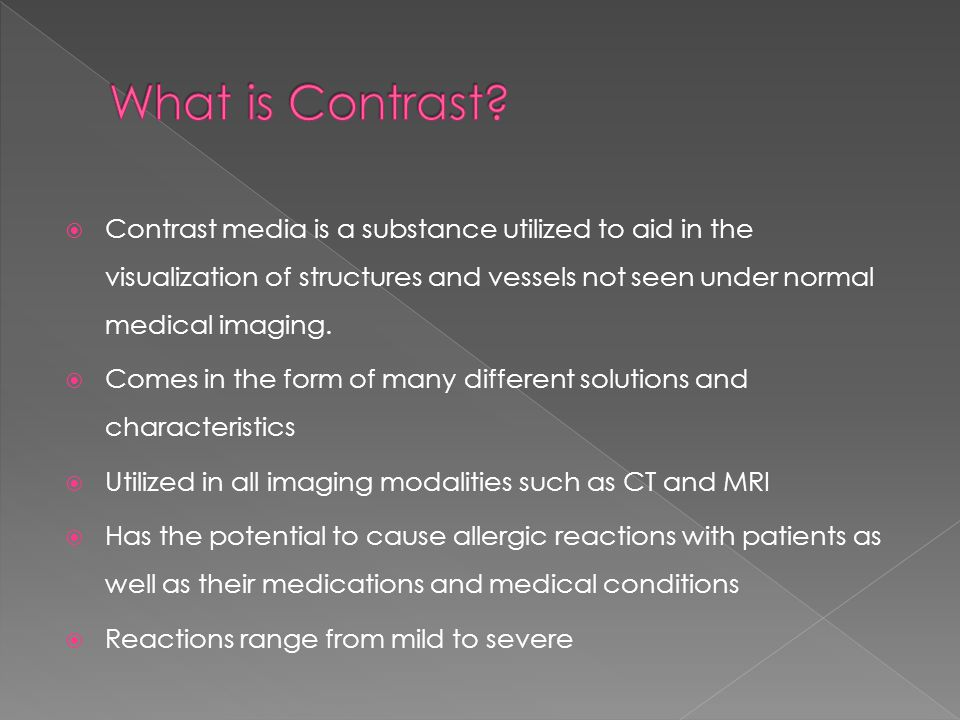  Contrast media is a substance utilized to aid in the visualization of structures and vessels not seen under normal medical imaging.  Comes in the f