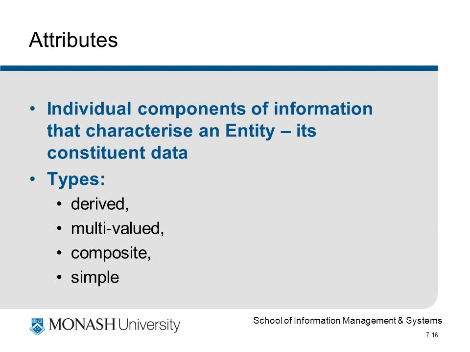 School of Information Management & Systems 7.16 Attributes Individual components of information that characterise an Entity – its constituent data Typ