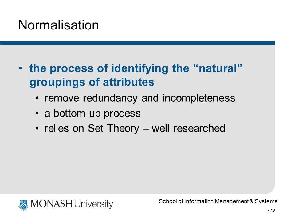 "School of Information Management & Systems 7.18 Normalisation the process of identifying the ""natural"" groupings of attributes remove redundancy and i"