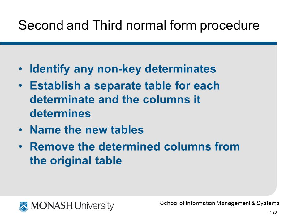 School of Information Management & Systems 7.23 Second and Third normal form procedure Identify any non-key determinates Establish a separate table fo