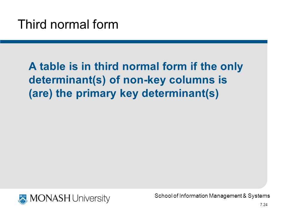 School of Information Management & Systems 7.24 Third normal form A table is in third normal form if the only determinant(s) of non-key columns is (ar