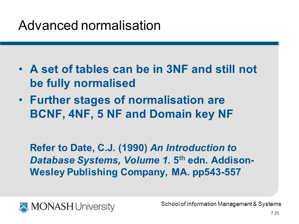 School of Information Management & Systems 7.25 Advanced normalisation A set of tables can be in 3NF and still not be fully normalised Further stages