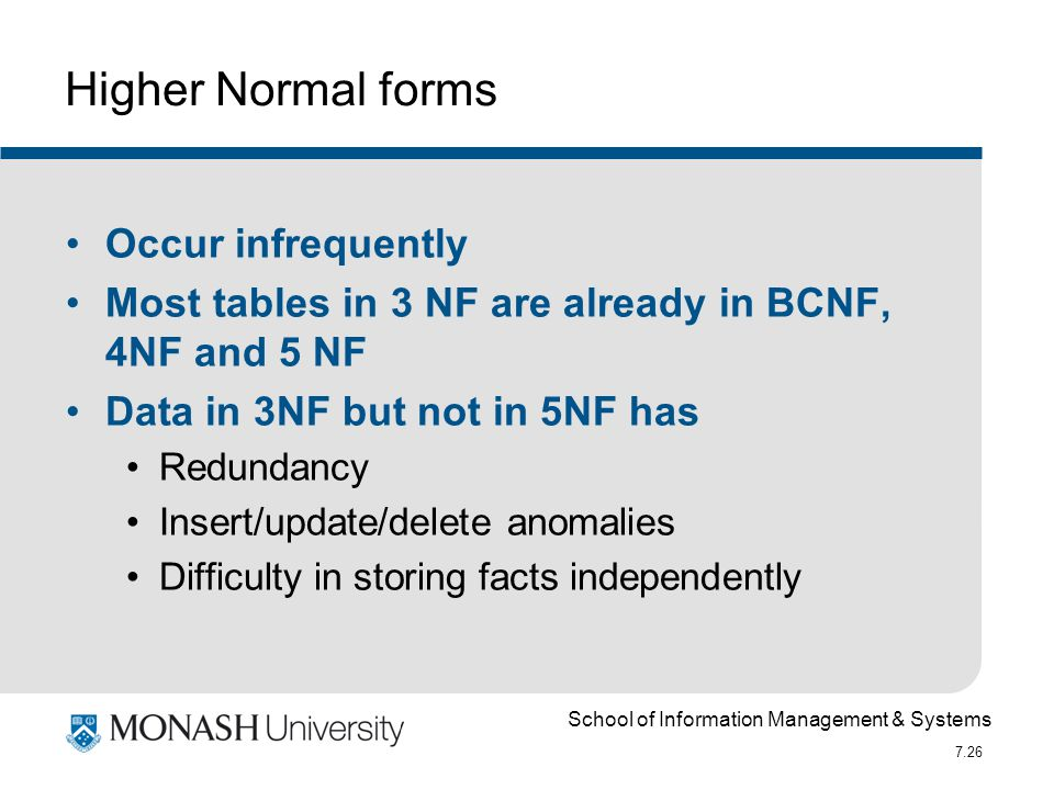 School of Information Management & Systems 7.26 Higher Normal forms Occur infrequently Most tables in 3 NF are already in BCNF, 4NF and 5 NF Data in 3
