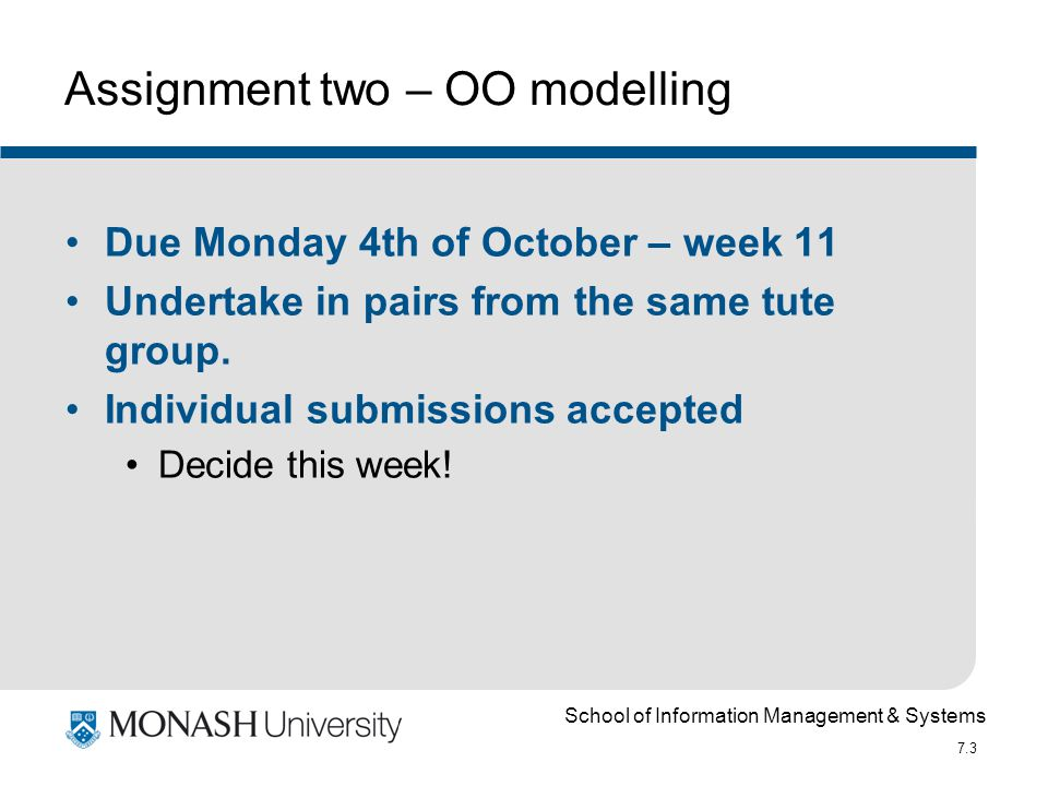 School of Information Management & Systems 7.3 Assignment two – OO modelling Due Monday 4th of October – week 11 Undertake in pairs from the same tute