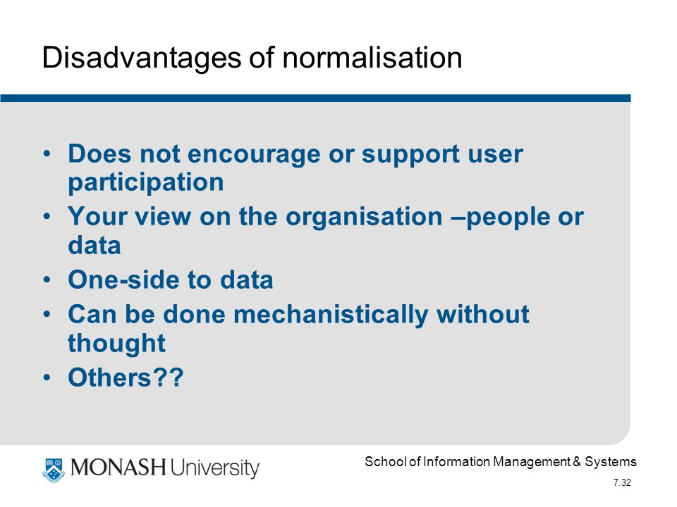 School of Information Management & Systems 7.32 Disadvantages of normalisation Does not encourage or support user participation Your view on the organ