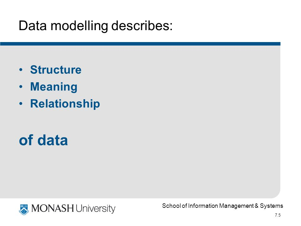 School of Information Management & Systems 7.16 Attributes Individual components of information that characterise an Entity – its constituent data Types: derived, multi-valued, composite, simple
