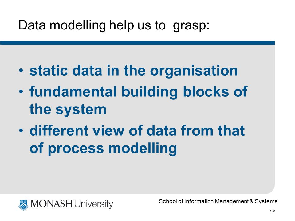 School of Information Management & Systems 7.6 Data modelling help us to grasp: static data in the organisation fundamental building blocks of the sys