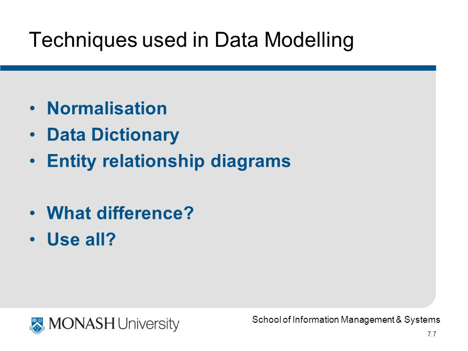 School of Information Management & Systems 7.7 Techniques used in Data Modelling Normalisation Data Dictionary Entity relationship diagrams What diffe