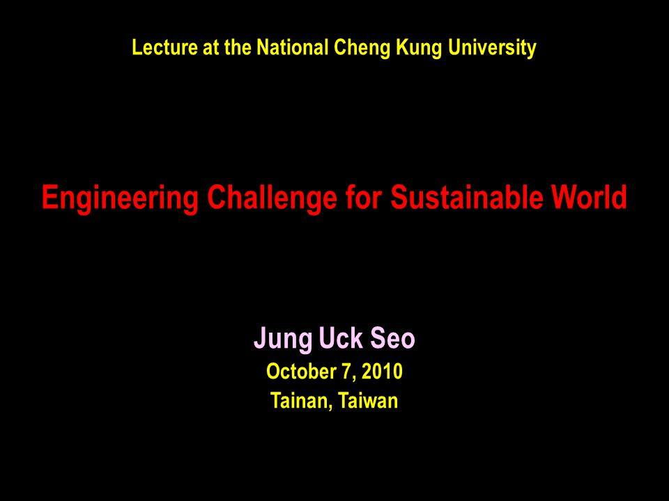 Engineering Challenge for Sustainable World Jung Uck Seo October 7, 2010 Tainan, Taiwan Lecture at the National Cheng Kung University