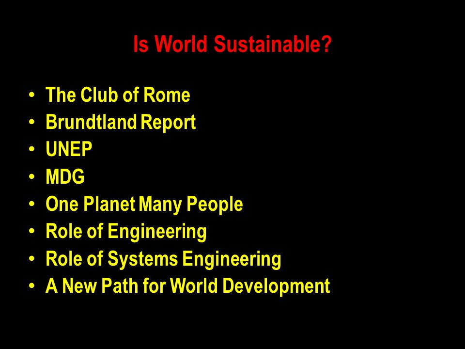 Is World Sustainable? The Club of Rome Brundtland Report UNEP MDG One Planet Many People Role of Engineering Role of Systems Engineering A New Path fo