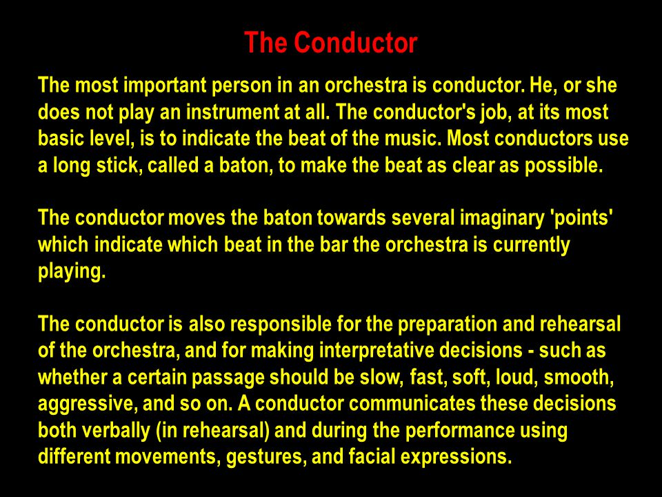 The Conductor The most important person in an orchestra is conductor. He, or she does not play an instrument at all. The conductor's job, at its most