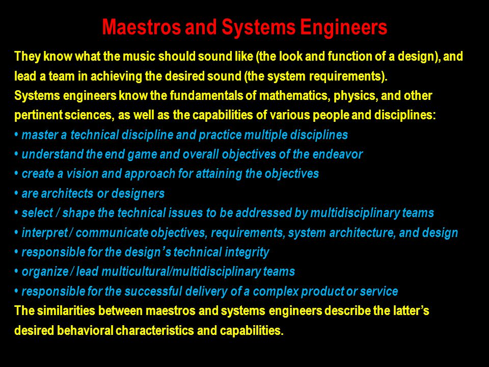 Maestros and Systems Engineers They know what the music should sound like (the look and function of a design), and lead a team in achieving the desire