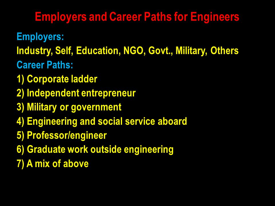 Employers and Career Paths for Engineers Employers: Industry, Self, Education, NGO, Govt., Military, Others Career Paths: 1) Corporate ladder 2) Indep