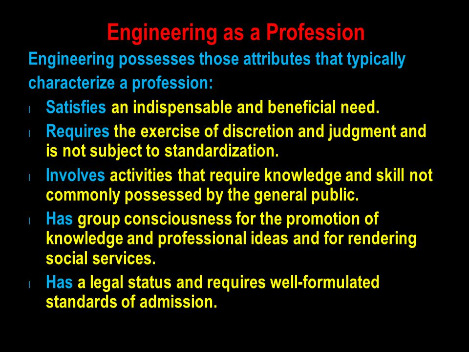 Engineering as a Profession Engineering possesses those attributes that typically characterize a profession: l Satisfies an indispensable and benefici