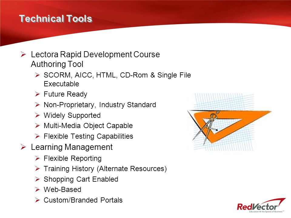 Technical Tools  Lectora Rapid Development Course Authoring Tool  SCORM, AICC, HTML, CD-Rom & Single File Executable  Future Ready  Non-Proprietar