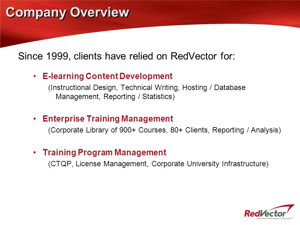 Company Overview Since 1999, clients have relied on RedVector for: E-learning Content Development (Instructional Design, Technical Writing, Hosting / Database Management, Reporting / Statistics) Enterprise Training Management (Corporate Library of 900+ Courses, 80+ Clients, Reporting / Analysis) Training Program Management (CTQP, License Management, Corporate University Infrastructure)