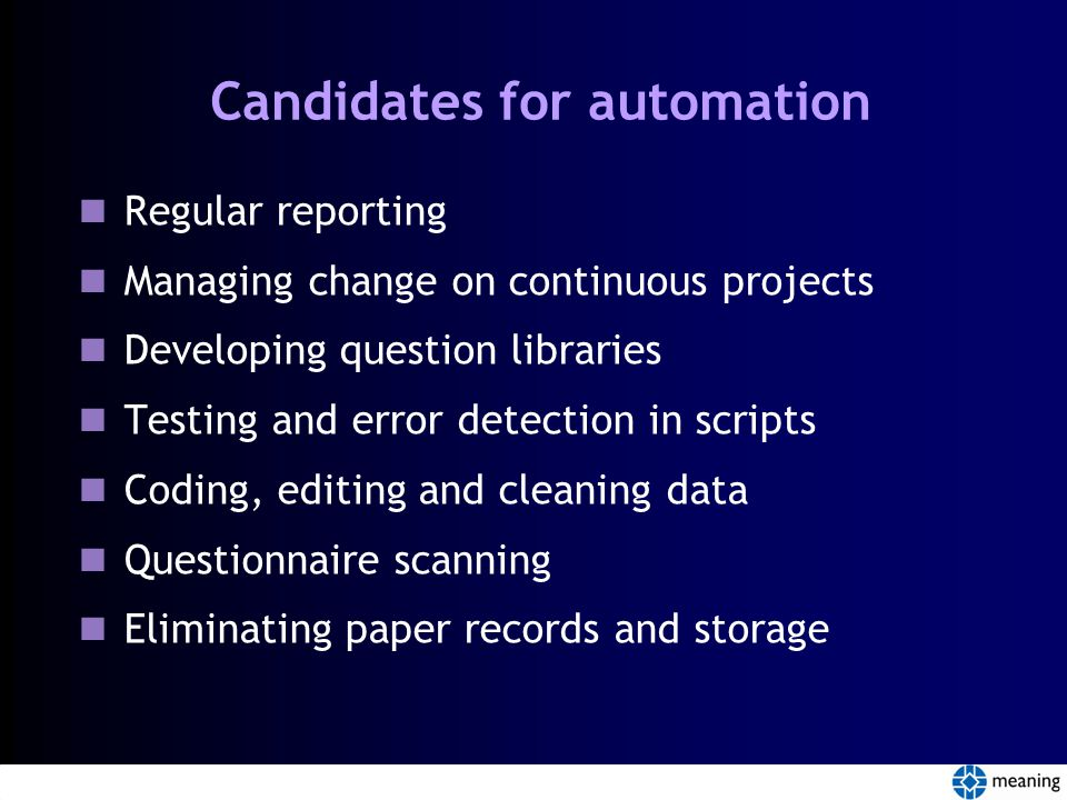 Candidates for automation Regular reporting Managing change on continuous projects Developing question libraries Testing and error detection in scripts Coding, editing and cleaning data Questionnaire scanning Eliminating paper records and storage