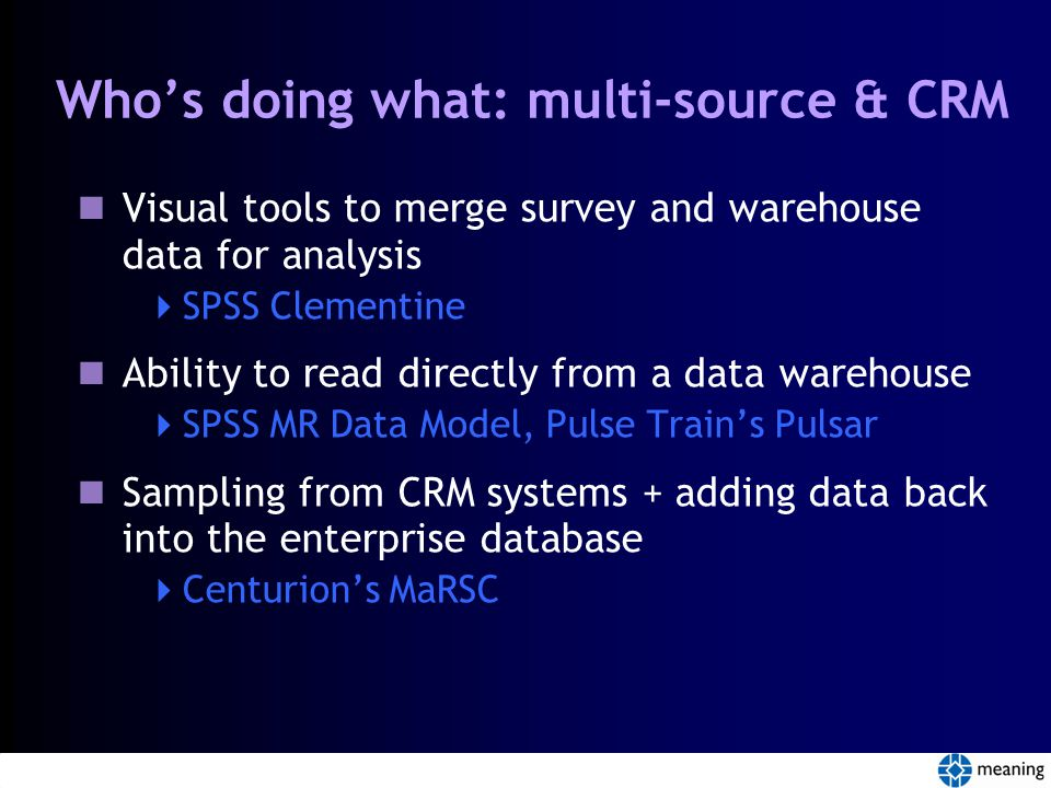 Who's doing what: multi-source & CRM Visual tools to merge survey and warehouse data for analysis  SPSS Clementine Ability to read directly from a data warehouse  SPSS MR Data Model, Pulse Train's Pulsar Sampling from CRM systems + adding data back into the enterprise database  Centurion's MaRSC