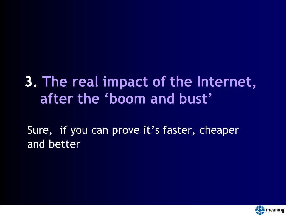3. The real impact of the Internet, after the 'boom and bust' Sure, if you can prove it's faster, cheaper and better