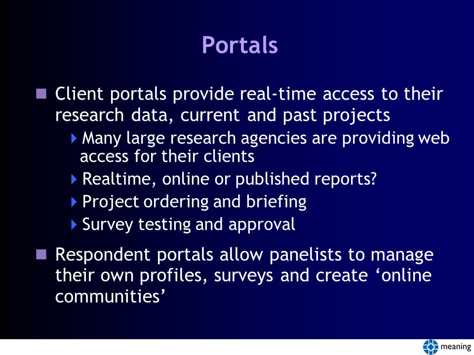 Portals Client portals provide real-time access to their research data, current and past projects  Many large research agencies are providing web access for their clients  Realtime, online or published reports.