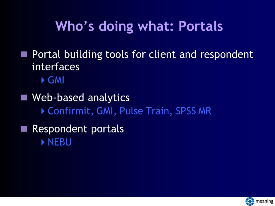 Who's doing what: Portals Portal building tools for client and respondent interfaces  GMI Web-based analytics  Confirmit, GMI, Pulse Train, SPSS MR Respondent portals  NEBU