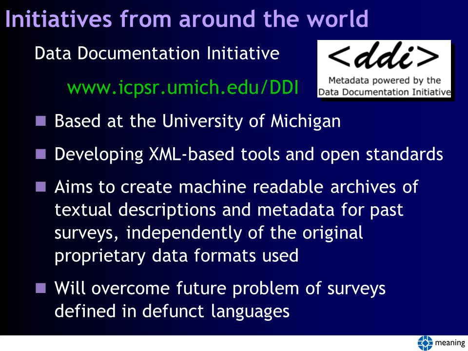 Initiatives from around the world Data Documentation Initiative www.icpsr.umich.edu/DDI Based at the University of Michigan Developing XML-based tools and open standards Aims to create machine readable archives of textual descriptions and metadata for past surveys, independently of the original proprietary data formats used Will overcome future problem of surveys defined in defunct languages